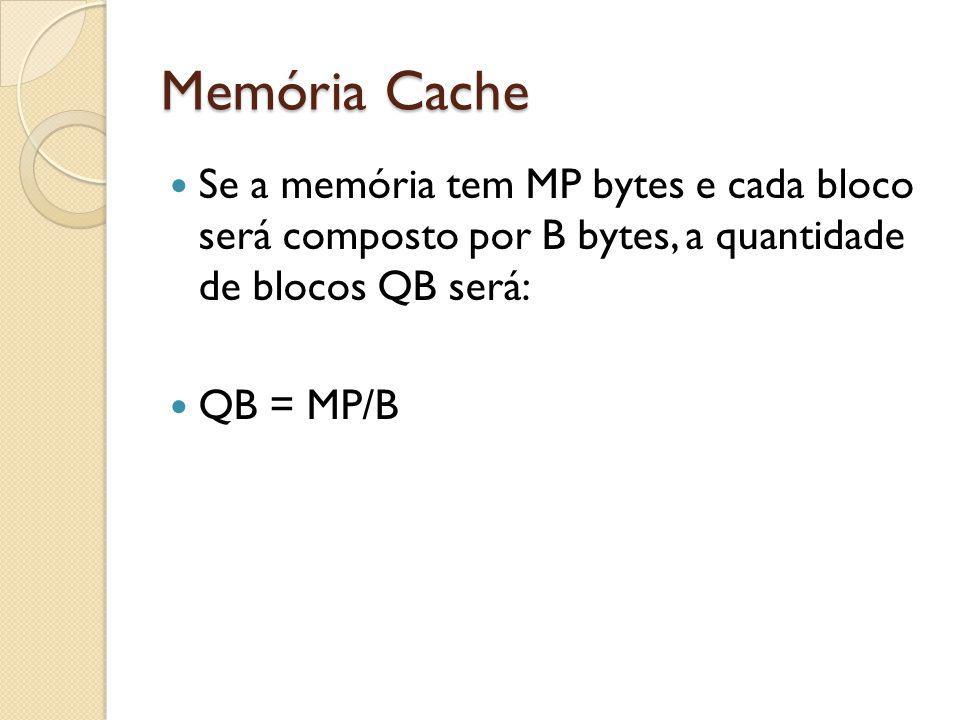 Memória Cache Se a memória tem MP bytes e cada bloco será composto por B bytes, a quantidade de blocos QB será: QB = MP/B