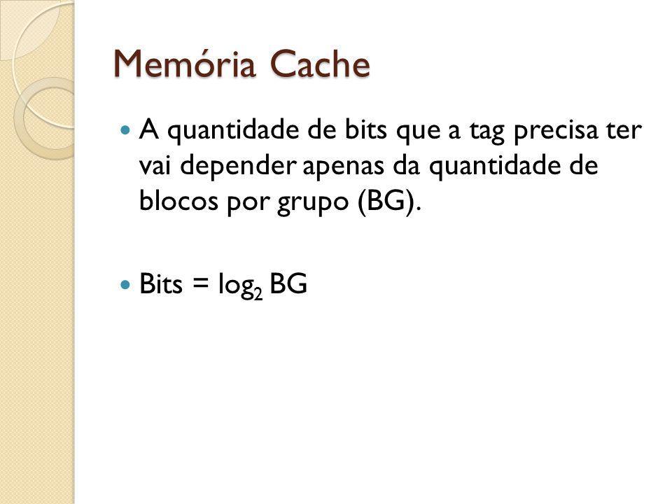 Memória Cache A quantidade de bits que a tag precisa ter vai depender apenas da quantidade de blocos por grupo (BG). Bits = log 2 BG
