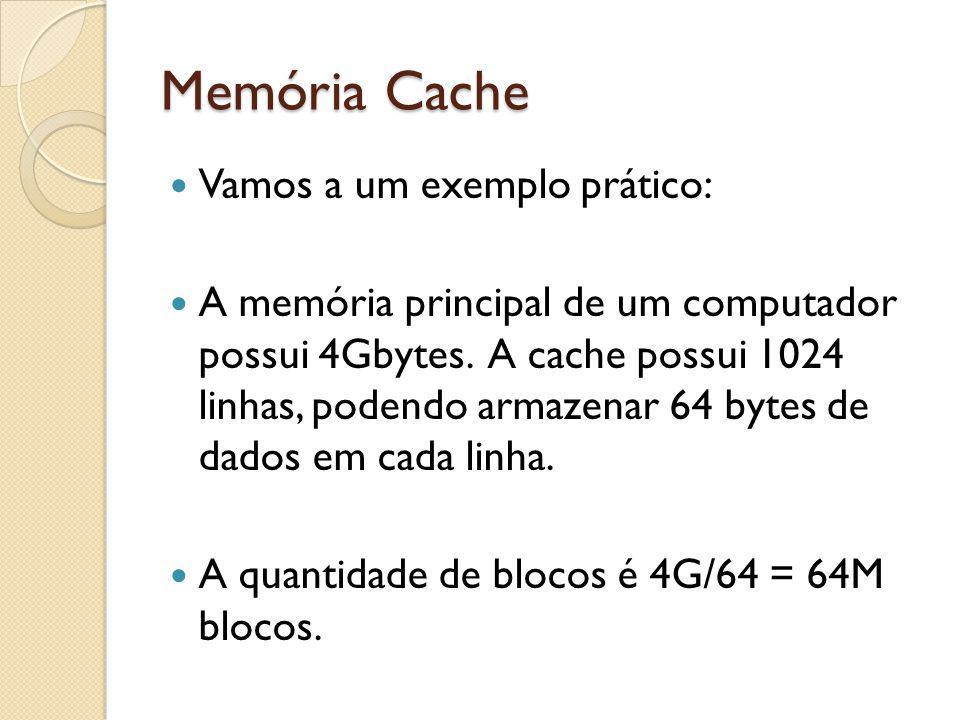 Memória Cache Vamos a um exemplo prático: A memória principal de um computador possui 4Gbytes. A cache possui 1024 linhas, podendo armazenar 64 bytes