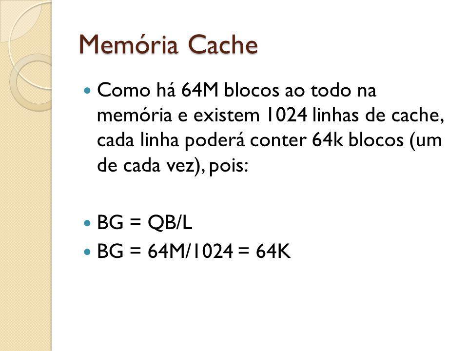 Memória Cache Como há 64M blocos ao todo na memória e existem 1024 linhas de cache, cada linha poderá conter 64k blocos (um de cada vez), pois: BG = Q