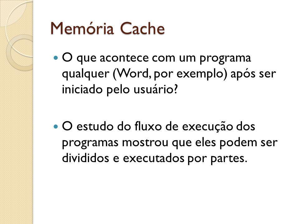 Memória Cache O que acontece com um programa qualquer (Word, por exemplo) após ser iniciado pelo usuário? O estudo do fluxo de execução dos programas