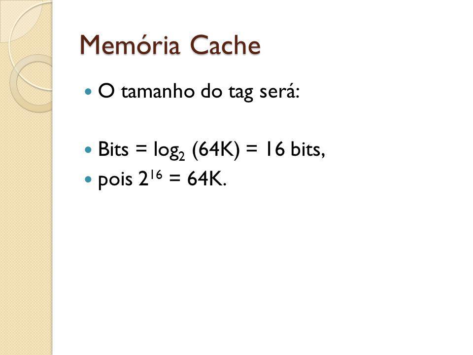 Memória Cache O tamanho do tag será: Bits = log 2 (64K) = 16 bits, pois 2 16 = 64K.