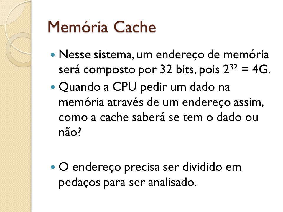Memória Cache Nesse sistema, um endereço de memória será composto por 32 bits, pois 2 32 = 4G. Quando a CPU pedir um dado na memória através de um end