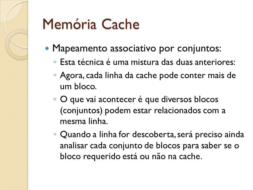 Memória Cache Mapeamento associativo por conjuntos: Esta técnica é uma mistura das duas anteriores: Agora, cada linha da cache pode conter mais de um