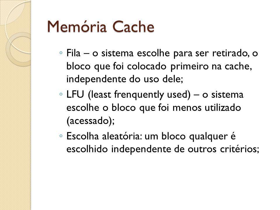 Memória Cache Fila – o sistema escolhe para ser retirado, o bloco que foi colocado primeiro na cache, independente do uso dele; LFU (least frenquently