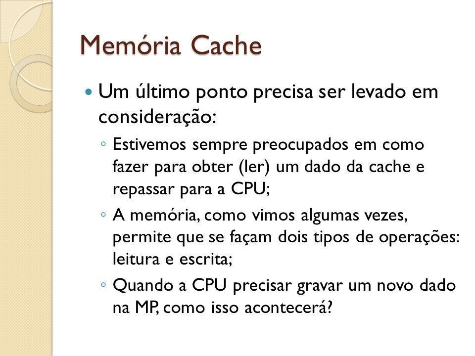 Memória Cache Um último ponto precisa ser levado em consideração: Estivemos sempre preocupados em como fazer para obter (ler) um dado da cache e repas