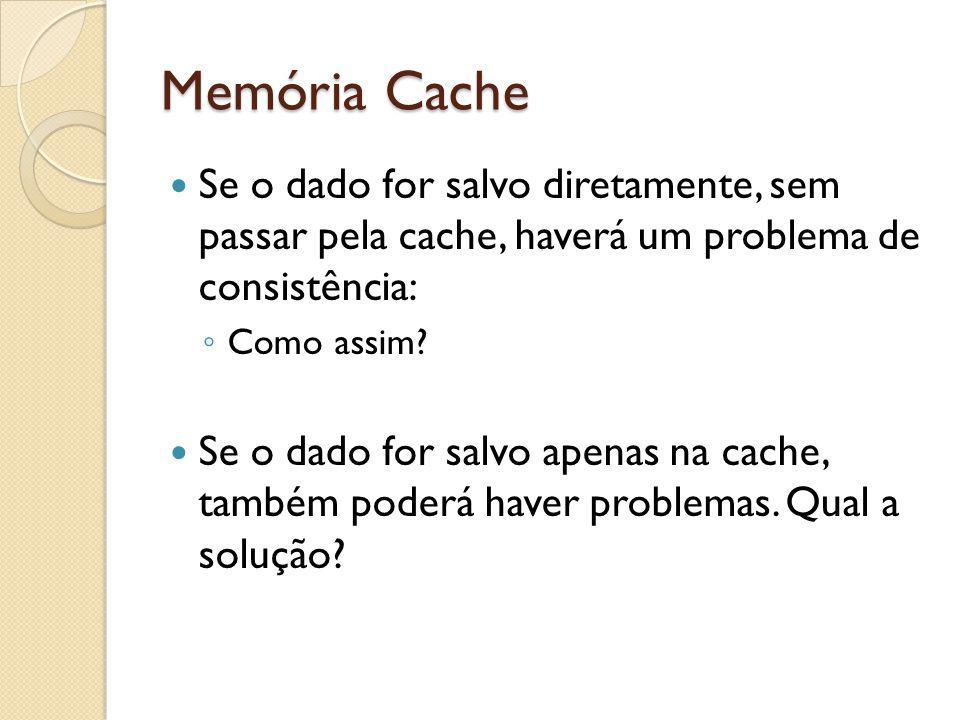 Memória Cache Se o dado for salvo diretamente, sem passar pela cache, haverá um problema de consistência: Como assim? Se o dado for salvo apenas na ca
