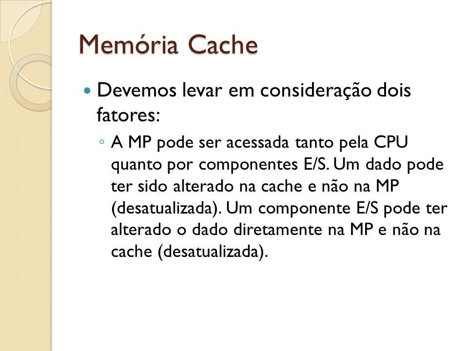 Memória Cache Devemos levar em consideração dois fatores: A MP pode ser acessada tanto pela CPU quanto por componentes E/S. Um dado pode ter sido alte