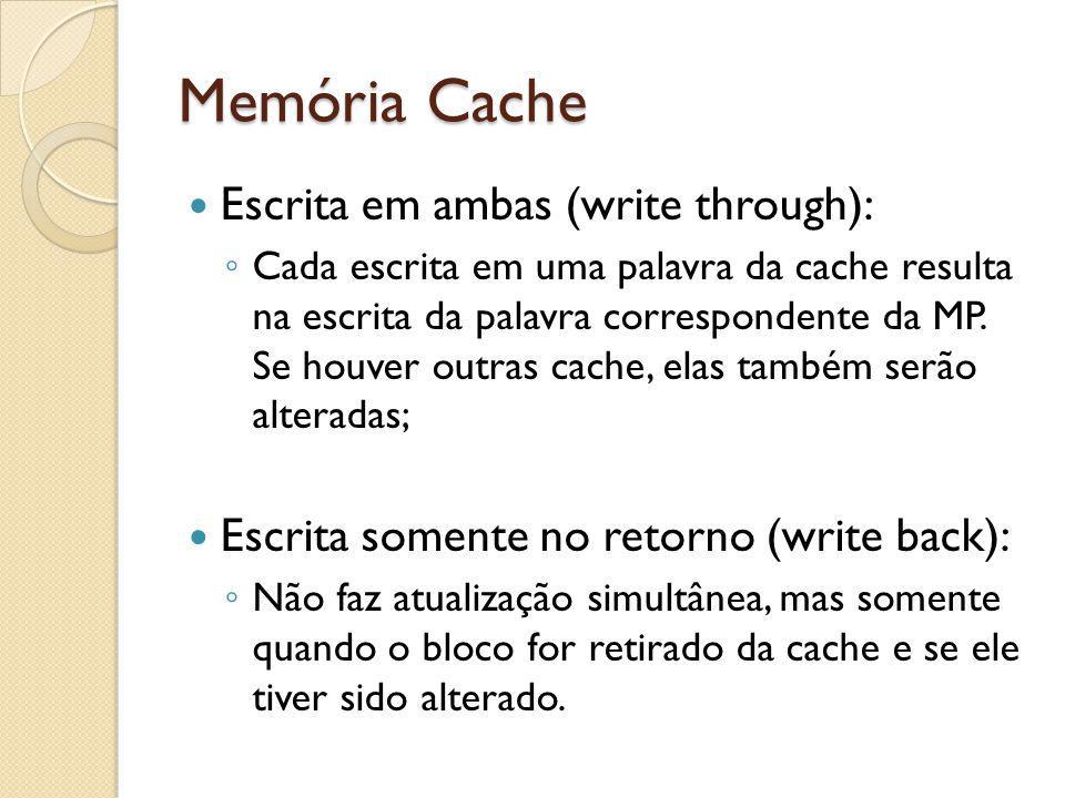 Memória Cache Escrita em ambas (write through): Cada escrita em uma palavra da cache resulta na escrita da palavra correspondente da MP. Se houver out