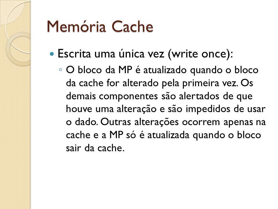 Memória Cache Escrita uma única vez (write once): O bloco da MP é atualizado quando o bloco da cache for alterado pela primeira vez. Os demais compone