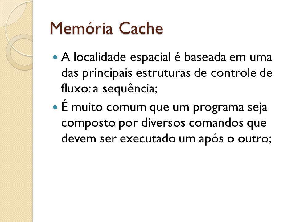 Memória Cache A localidade espacial é baseada em uma das principais estruturas de controle de fluxo: a sequência; É muito comum que um programa seja c