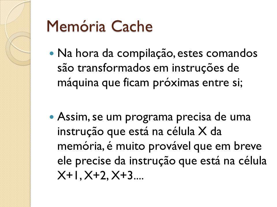 Memória Cache Na hora da compilação, estes comandos são transformados em instruções de máquina que ficam próximas entre si; Assim, se um programa prec