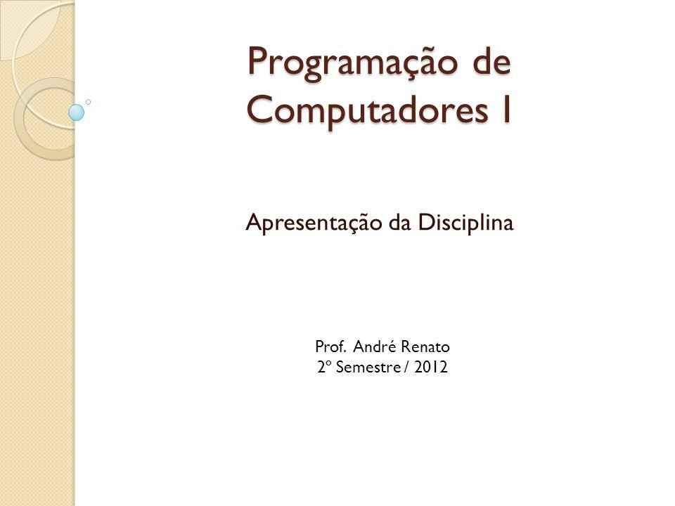 Programação de Computadores I Apresentação da Disciplina Prof. André Renato 2º Semestre / 2012