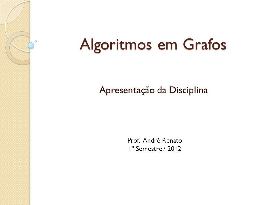 Algoritmos em Grafos Apresentação da Disciplina Prof. André Renato 1º Semestre / 2012