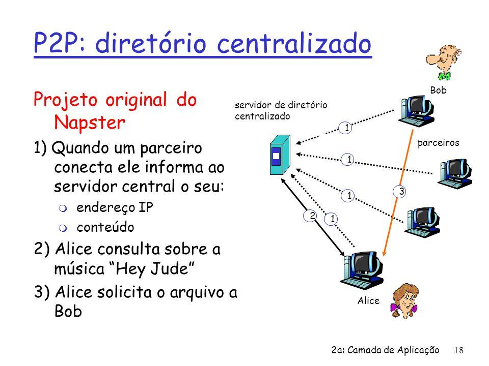 2a: Camada de Aplicação18 P2P: diretório centralizado Projeto original do Napster 1) Quando um parceiro conecta ele informa ao servidor central o seu: