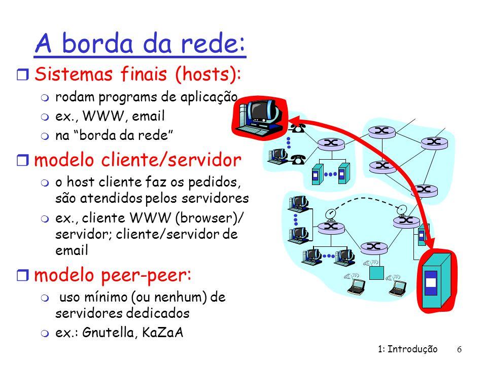 1: Introdução6 A borda da rede: r Sistemas finais (hosts): m rodam programs de aplicação m ex., WWW, email m na borda da rede r modelo cliente/servido