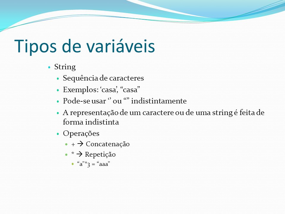 Tipos de variáveis String Sequência de caracteres Exemplos: casa, casa Pode-se usar ou indistintamente A representação de um caractere ou de uma string é feita de forma indistinta Operações + Concatenação * Repetição a*3 = aaa
