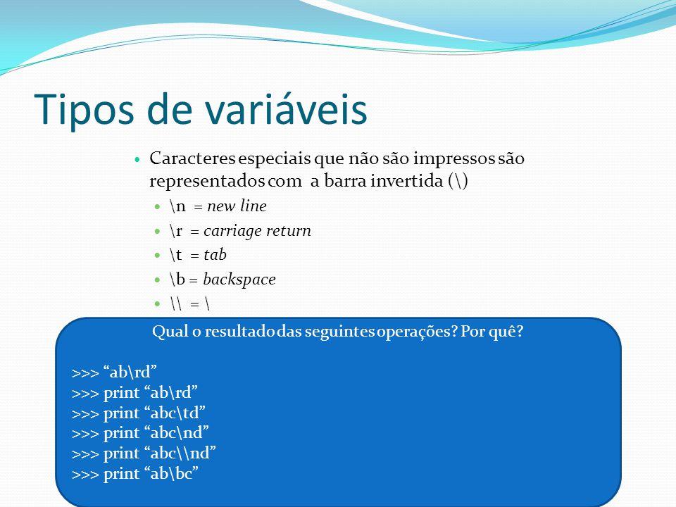 Tipos de variáveis Caracteres especiais que não são impressos são representados com a barra invertida (\) \n = new line \r = carriage return \t = tab \b = backspace \\ = \ Qual o resultado das seguintes operações.