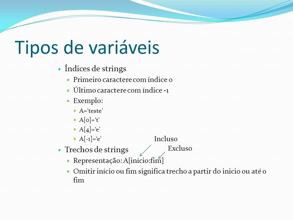 Tipos de variáveis Índices de strings Primeiro caractere com índice 0 Último caractere com índice -1 Exemplo: A=teste A[0]=t A[4]=e A[-1]=e Trechos de strings Representação: A[início:fim] Omitir início ou fim significa trecho a partir do inicio ou até o fim Incluso Excluso