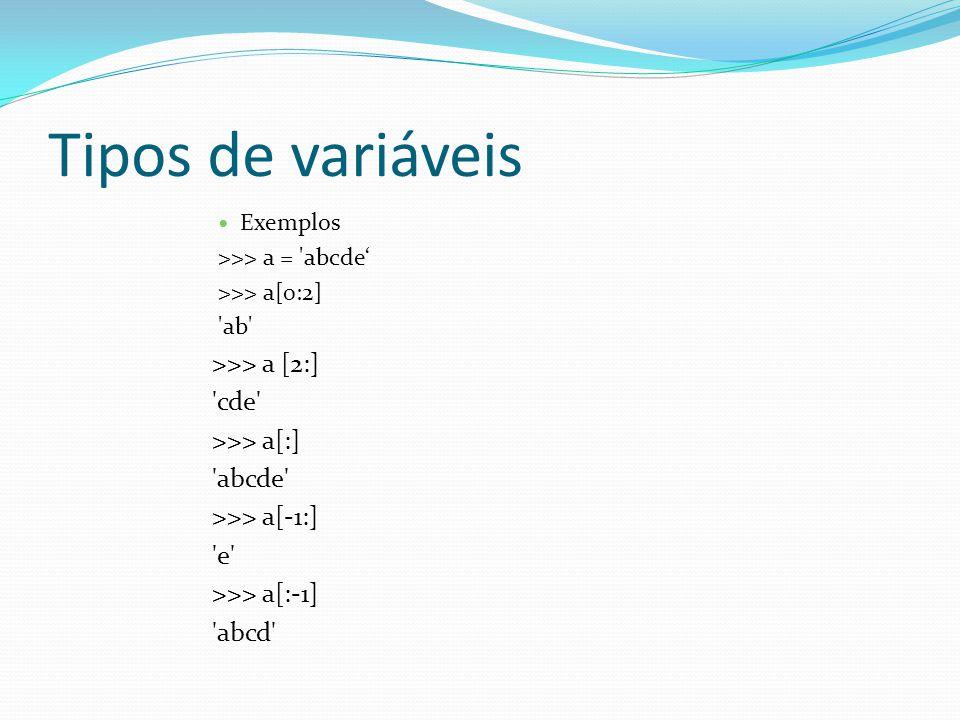 Tipos de variáveis Exemplos >>> a = 'abcde >>> a[0:2] 'ab' >>> a [2:] 'cde' >>> a[:] 'abcde' >>> a[-1:] 'e' >>> a[:-1] 'abcd'