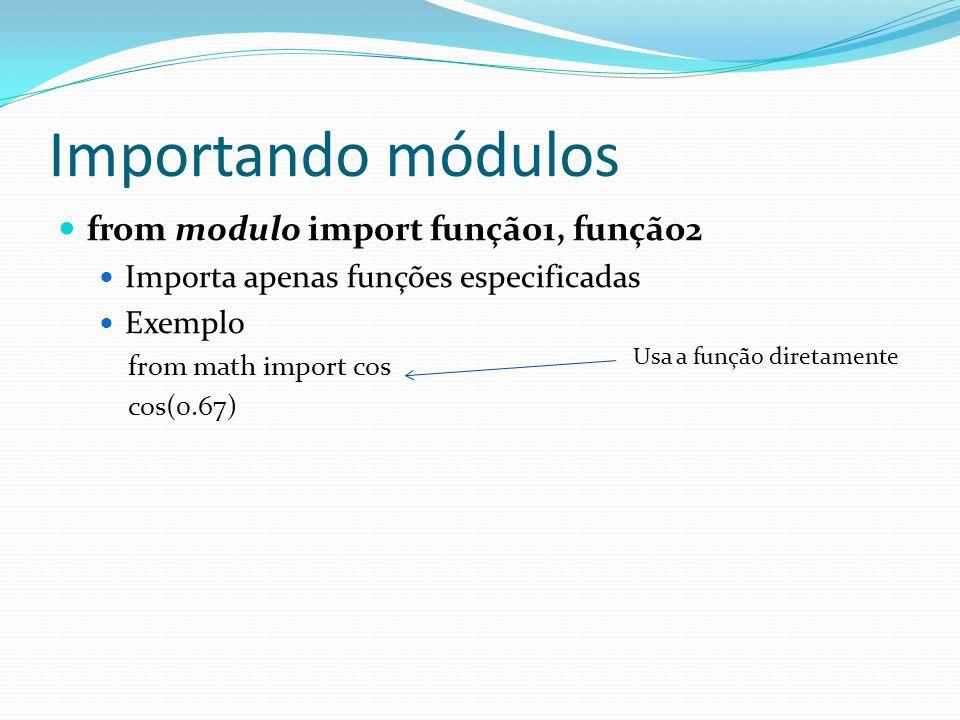 Importando módulos from modulo import função1, função2 Importa apenas funções especificadas Exemplo from math import cos cos(0.67) Usa a função diretamente