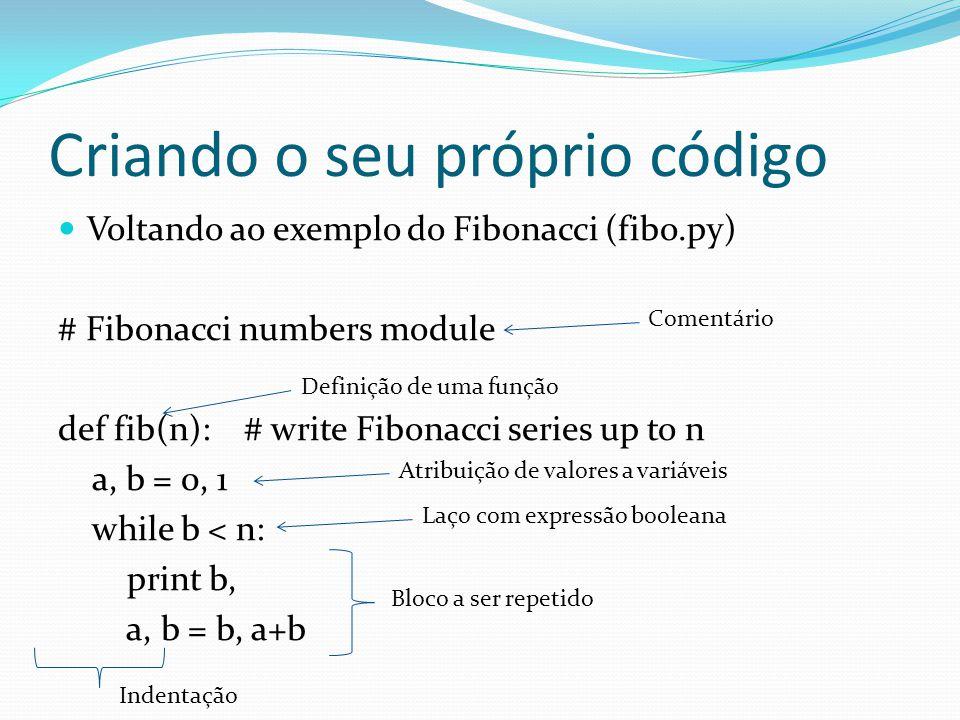 Criando o seu próprio código Voltando ao exemplo do Fibonacci (fibo.py) # Fibonacci numbers module def fib(n): # write Fibonacci series up to n a, b = 0, 1 while b < n: print b, a, b = b, a+b Comentário Definição de uma função Atribuição de valores a variáveis Laço com expressão booleana Bloco a ser repetido Indentação