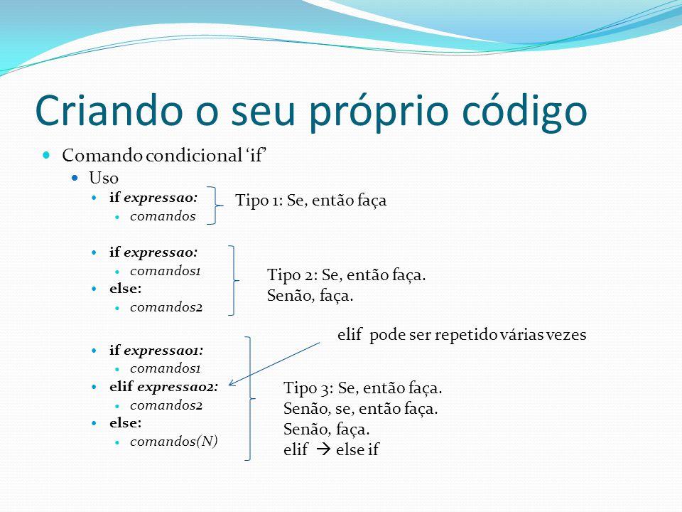 Criando o seu próprio código Comando condicional if Uso if expressao: comandos if expressao: comandos1 else: comandos2 if expressao1: comandos1 elif expressao2: comandos2 else: comandos(N) Tipo 1: Se, então faça Tipo 2: Se, então faça.