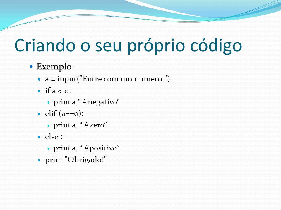 Criando o seu próprio código Exemplo: a = input( Entre com um numero: ) if a < 0: print a, é negativo elif (a==0): print a, é zero else : print a, é positivo print Obrigado!