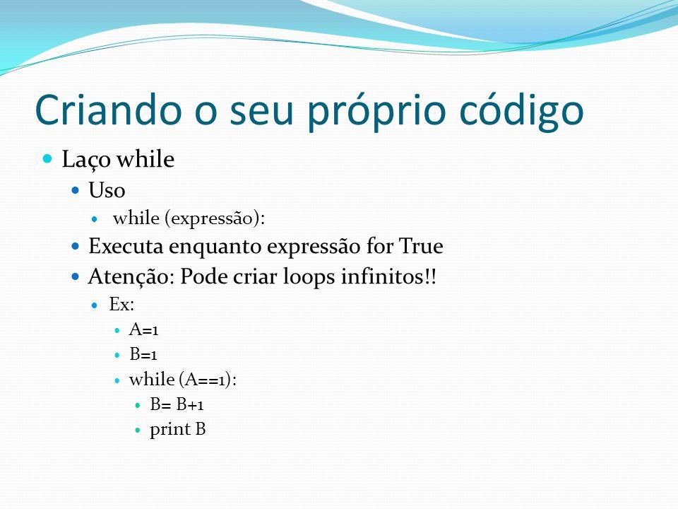 Criando o seu próprio código Laço while Uso while (expressão): Executa enquanto expressão for True Atenção: Pode criar loops infinitos!! Ex: A=1 B=1 w