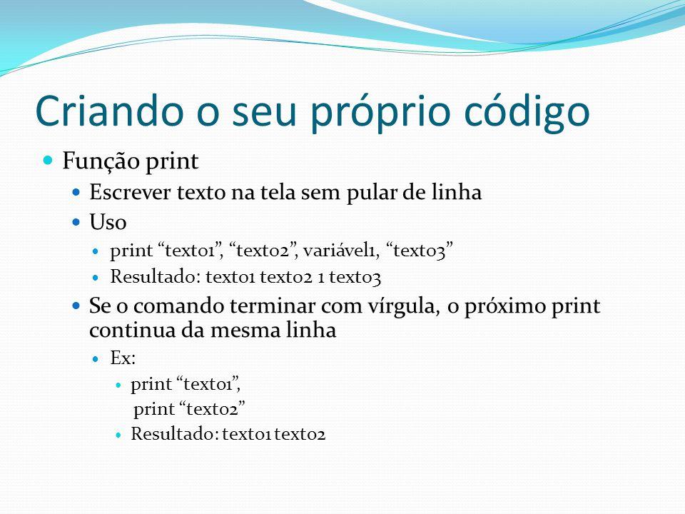 Criando o seu próprio código Função print Escrever texto na tela sem pular de linha Uso print texto1, texto2, variável1, texto3 Resultado: texto1 text