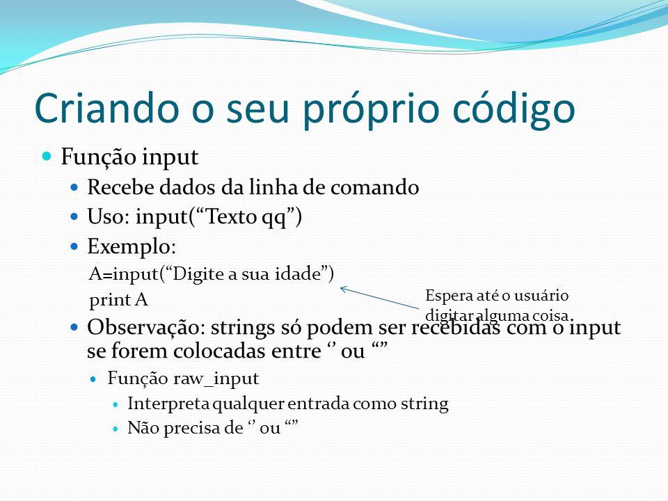 Criando o seu próprio código Função input Recebe dados da linha de comando Uso: input(Texto qq) Exemplo: A=input(Digite a sua idade) print A Observação: strings só podem ser recebidas com o input se forem colocadas entre ou Função raw_input Interpreta qualquer entrada como string Não precisa de ou Espera até o usuário digitar alguma coisa