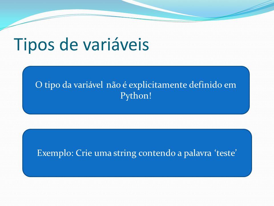 Tipos de variáveis O tipo da variável não é explicitamente definido em Python! Exemplo: Crie uma string contendo a palavra teste