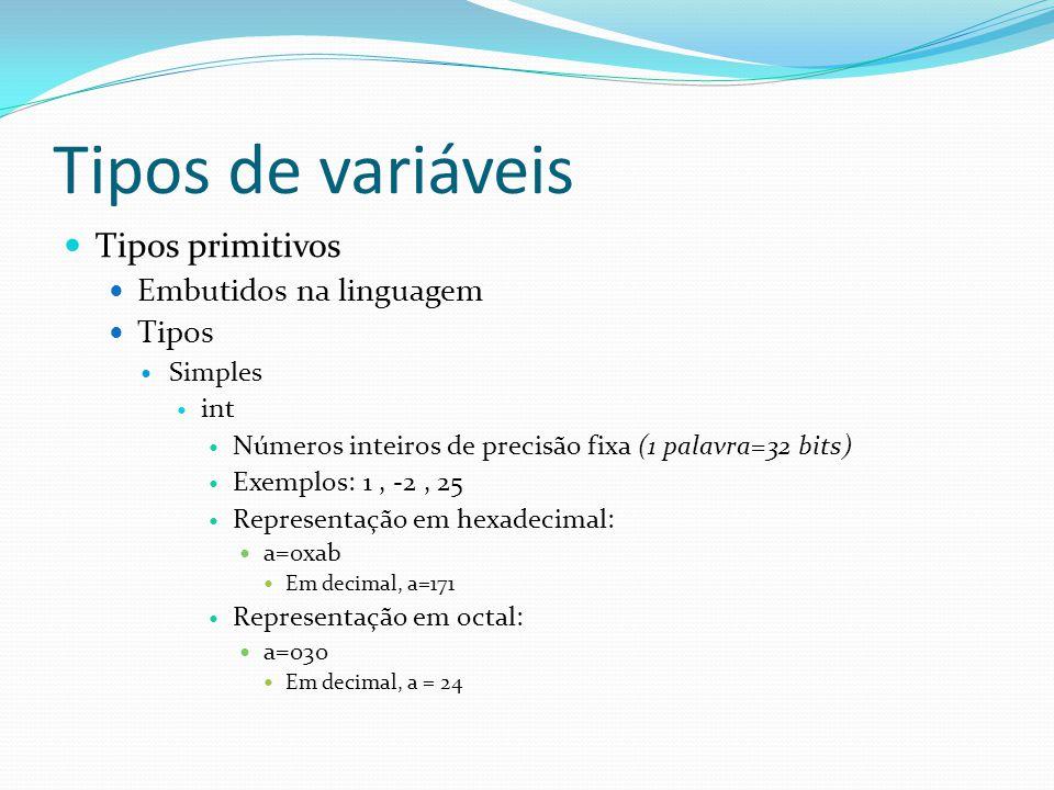 Tipos de variáveis Tipos primitivos Embutidos na linguagem Tipos Simples int Números inteiros de precisão fixa (1 palavra=32 bits) Exemplos: 1, -2, 25 Representação em hexadecimal: a=0xab Em decimal, a=171 Representação em octal: a=030 Em decimal, a = 24
