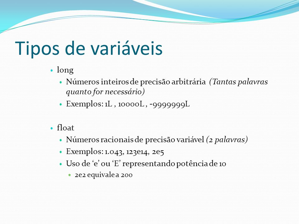 Tipos de variáveis long Números inteiros de precisão arbitrária (Tantas palavras quanto for necessário) Exemplos: 1L, 10000L, -9999999L float Números racionais de precisão variável (2 palavras) Exemplos: 1.043, 123e14, 2e5 Uso de e ou E representando potência de 10 2e2 equivale a 200
