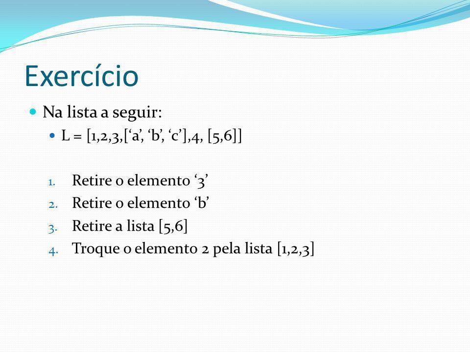 Exercício Na lista a seguir: L = [1,2,3,[a, b, c],4, [5,6]] 1. Retire o elemento 3 2. Retire o elemento b 3. Retire a lista [5,6] 4. Troque o elemento