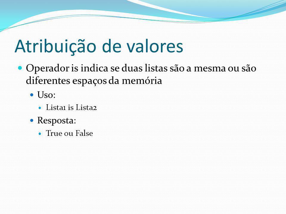 Atribuição de valores Operador is indica se duas listas são a mesma ou são diferentes espaços da memória Uso: Lista1 is Lista2 Resposta: True ou False