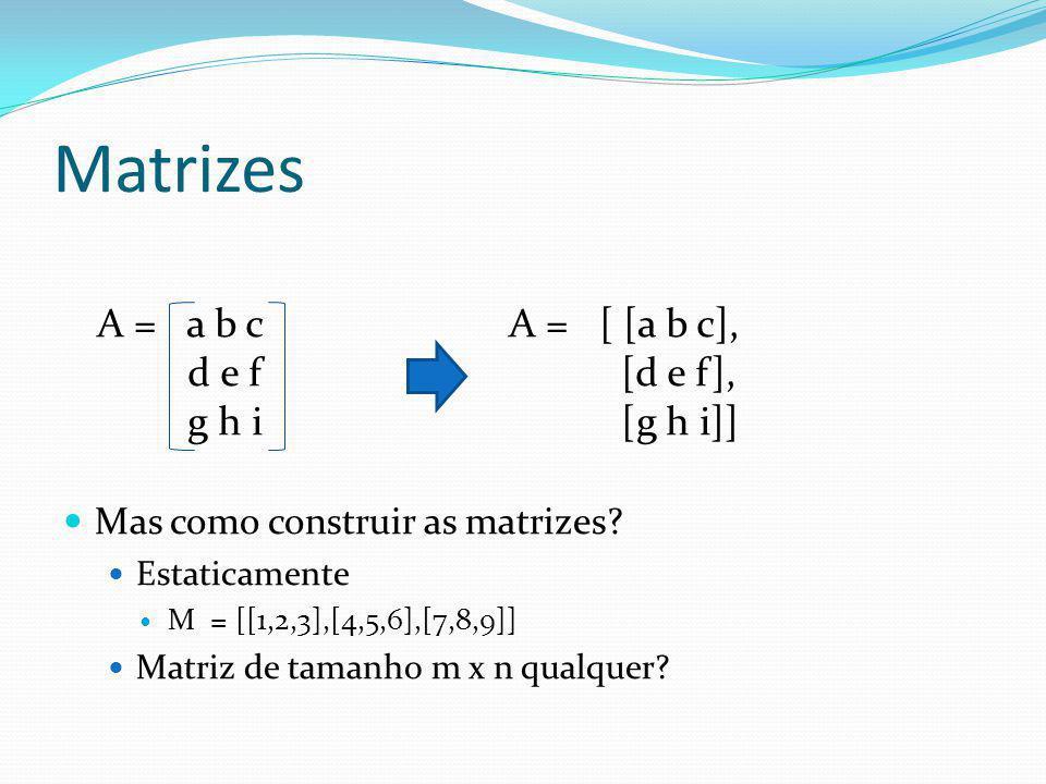 Matrizes Mas como construir as matrizes? Estaticamente M = [[1,2,3],[4,5,6],[7,8,9]] Matriz de tamanho m x n qualquer? A = a b c d e f g h i A = [ [a