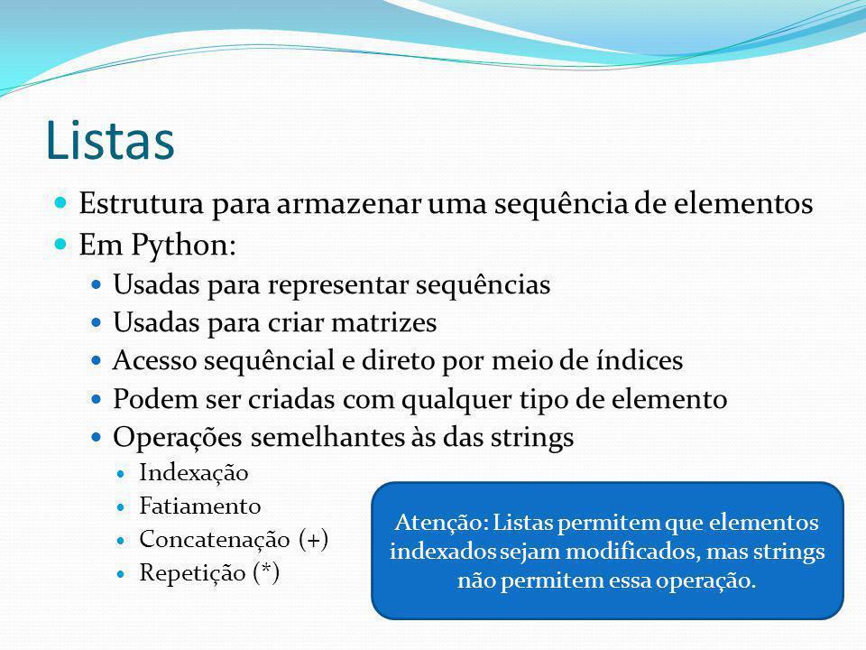 Listas Estrutura para armazenar uma sequência de elementos Em Python: Usadas para representar sequências Usadas para criar matrizes Acesso sequêncial e direto por meio de índices Podem ser criadas com qualquer tipo de elemento Operações semelhantes às das strings Indexação Fatiamento Concatenação (+) Repetição (*) Atenção: Listas permitem que elementos indexados sejam modificados, mas strings não permitem essa operação.