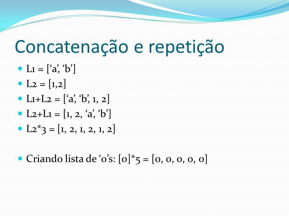 Concatenação e repetição L1 = [a, b] L2 = [1,2] L1+L2 = [a, b, 1, 2] L2+L1 = [1, 2, a, b] L2*3 = [1, 2, 1, 2, 1, 2] Criando lista de 0s: [0]*5 = [0, 0, 0, 0, 0]