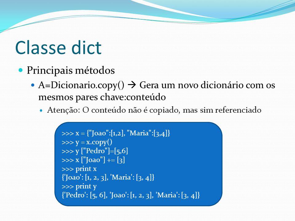 Classe dict Principais métodos A=Dicionario.copy() Gera um novo dicionário com os mesmos pares chave:conteúdo Atenção: O conteúdo não é copiado, mas sim referenciado >>> x = { Joao :[1,2], Maria :[3,4]} >>> y = x.copy() >>> y [ Pedro ]=[5,6] >>> x [ Joao ] += [3] >>> print x { Joao : [1, 2, 3], Maria : [3, 4]} >>> print y { Pedro : [5, 6], Joao : [1, 2, 3], Maria : [3, 4]}