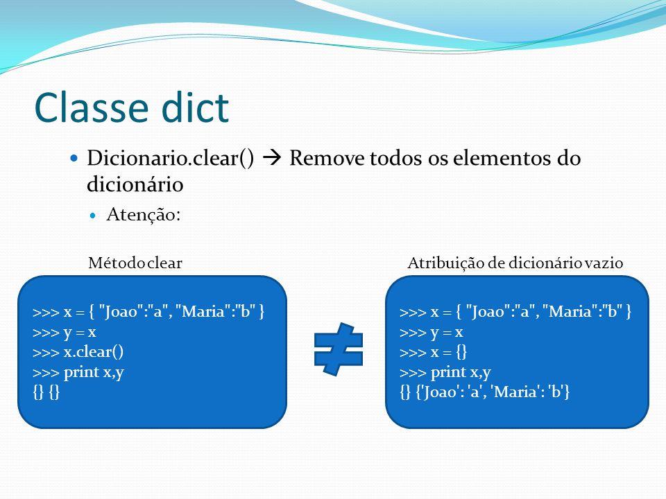 Classe dict Dicionario.clear() Remove todos os elementos do dicionário Atenção: >>> x = { Joao : a , Maria : b } >>> y = x >>> x.clear() >>> print x,y {} >>> x = { Joao : a , Maria : b } >>> y = x >>> x = {} >>> print x,y {} { Joao : a , Maria : b } Método clearAtribuição de dicionário vazio