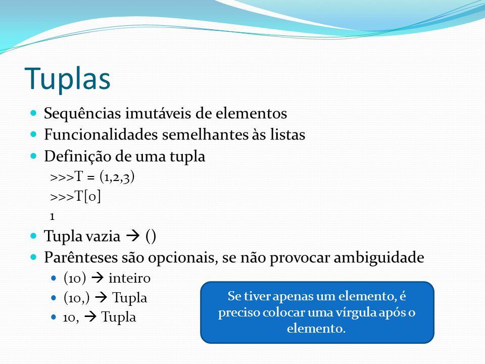 Tuplas Sequências imutáveis de elementos Funcionalidades semelhantes às listas Definição de uma tupla >>>T = (1,2,3) >>>T[0] 1 Tupla vazia () Parênteses são opcionais, se não provocar ambiguidade (10) inteiro (10,) Tupla 10, Tupla Se tiver apenas um elemento, é preciso colocar uma vírgula após o elemento.