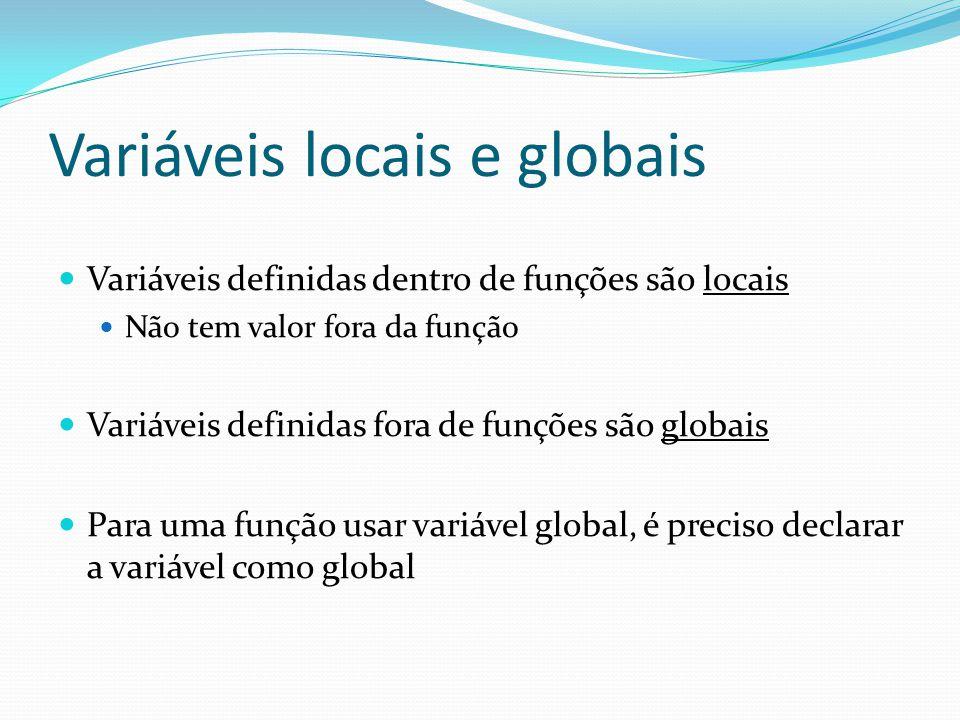 Variáveis locais e globais Variáveis definidas dentro de funções são locais Não tem valor fora da função Variáveis definidas fora de funções são globa