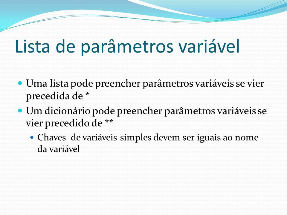 Lista de parâmetros variável Uma lista pode preencher parâmetros variáveis se vier precedida de * Um dicionário pode preencher parâmetros variáveis se vier precedido de ** Chaves de variáveis simples devem ser iguais ao nome da variável
