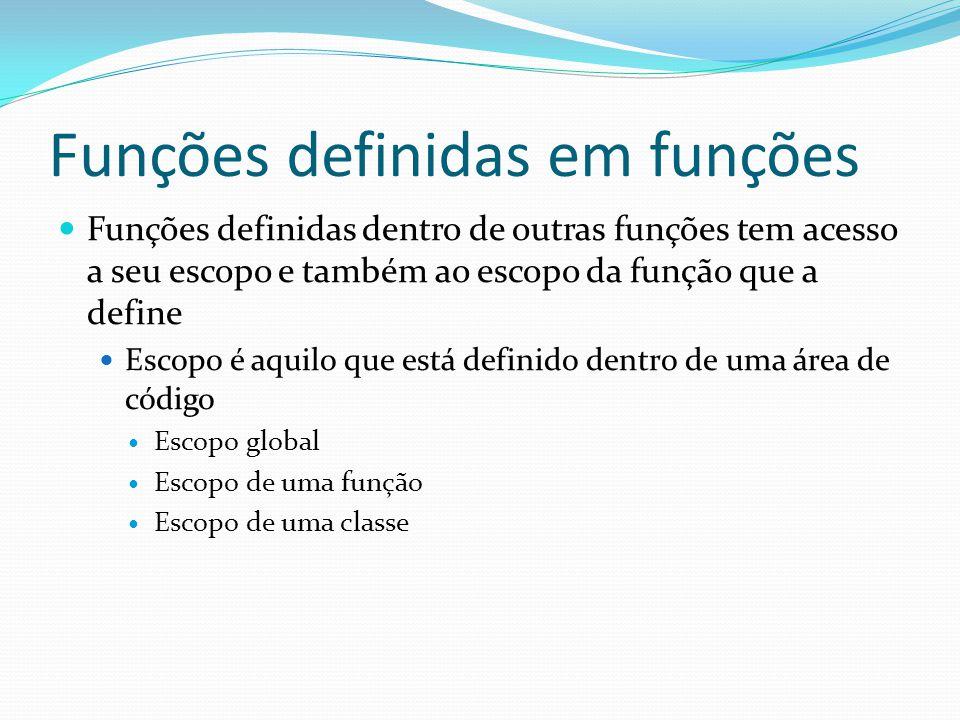 Funções definidas em funções Funções definidas dentro de outras funções tem acesso a seu escopo e também ao escopo da função que a define Escopo é aquilo que está definido dentro de uma área de código Escopo global Escopo de uma função Escopo de uma classe