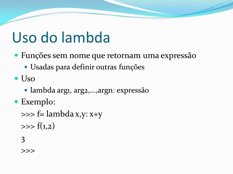 Uso do lambda Funções sem nome que retornam uma expressão Usadas para definir outras funções Uso lambda arg1, arg2,...,argn: expressão Exemplo: >>> f= lambda x,y: x+y >>> f(1,2) 3 >>>