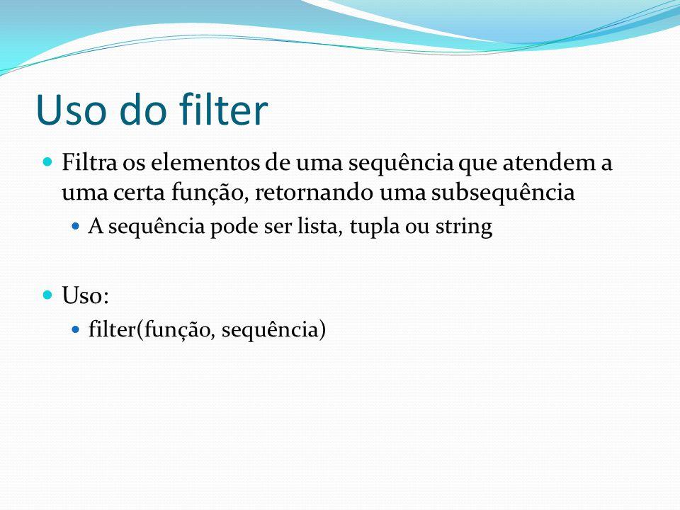Uso do filter Filtra os elementos de uma sequência que atendem a uma certa função, retornando uma subsequência A sequência pode ser lista, tupla ou string Uso: filter(função, sequência)