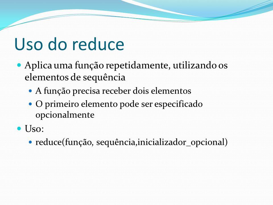 Uso do reduce Aplica uma função repetidamente, utilizando os elementos de sequência A função precisa receber dois elementos O primeiro elemento pode ser especificado opcionalmente Uso: reduce(função, sequência,inicializador_opcional)