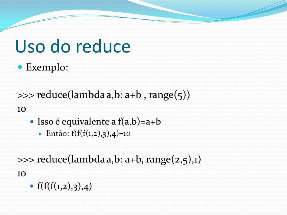 Uso do reduce Exemplo: >>> reduce(lambda a,b: a+b, range(5)) 10 Isso é equivalente a f(a,b)=a+b Então: f(f(f(1,2),3),4)=10 >>> reduce(lambda a,b: a+b, range(2,5),1) 10 f(f(f(1,2),3),4)