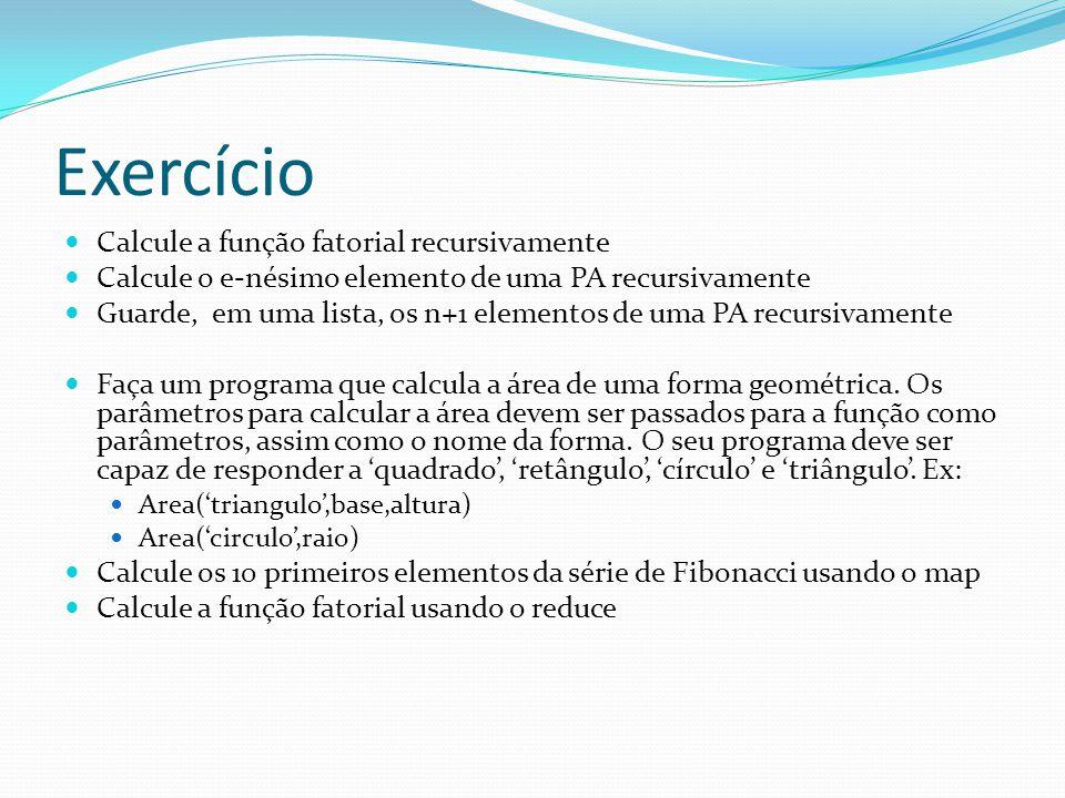Exercício Calcule a função fatorial recursivamente Calcule o e-nésimo elemento de uma PA recursivamente Guarde, em uma lista, os n+1 elementos de uma PA recursivamente Faça um programa que calcula a área de uma forma geométrica.